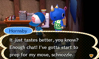 Hornsby: It just tastes better, you know? Enough chat! I've gotta start to prep for my move, schnozzle.