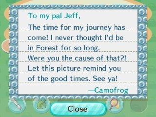 To my pal Jeff, The time for my journey has come! I never thought I'd be in Forest for so long. Were you the cause of that?! Let this picture remind you of the good times. See ya! -Camofrog