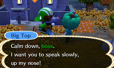 Big Top: Calm down, boss. I want you to speak slowly, up my nose!