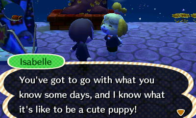 Isabelle: You've got to go with what you know some days, and I know what it's like to be a cute puppy!