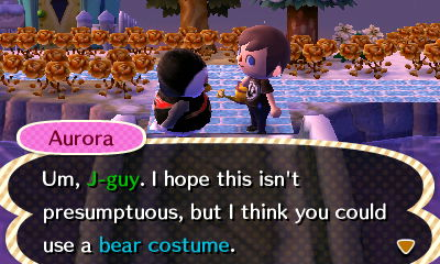 Aurora: Um, J-guy. I hope this isn't presumptuous, but I think you could use a bear costume.
