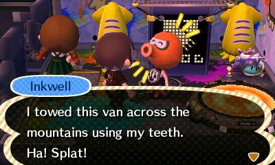 Inkwell: I towed this van across the mountains using my teeth. Ha! Splat!
