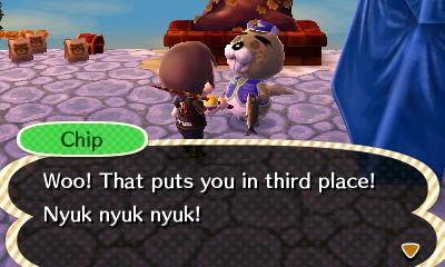 Chip: Woo! That puts you in third place! Nyuk nyuk nyuk!
